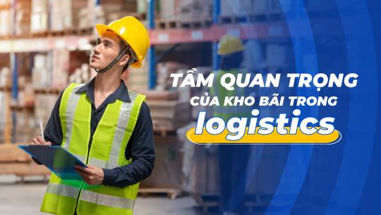 Kho bãi quan trọng thế nào với logistics?
