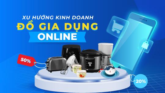Xu hướng kinh doanh đồ gia dụng online hốt bạc mùa dịch